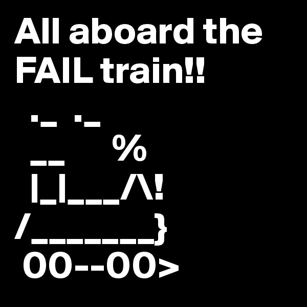 All aboard the FAIL train!!   ._  ._   __      %   |_|___/\! /_______}  00--00>