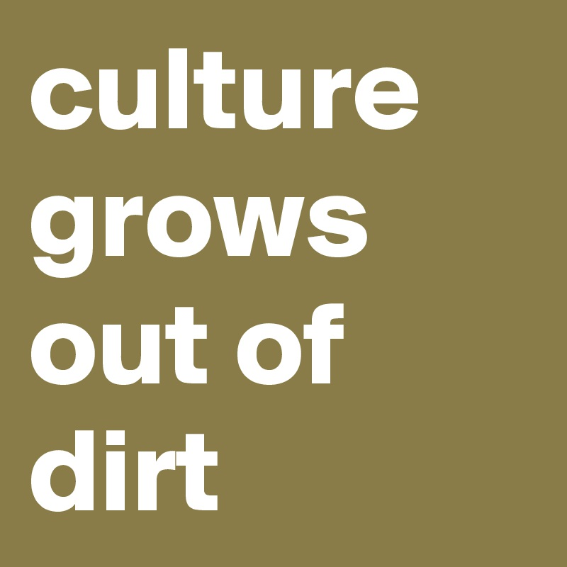 culture grows out of dirt