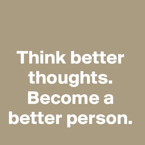 Think better thoughts. Become a better person.