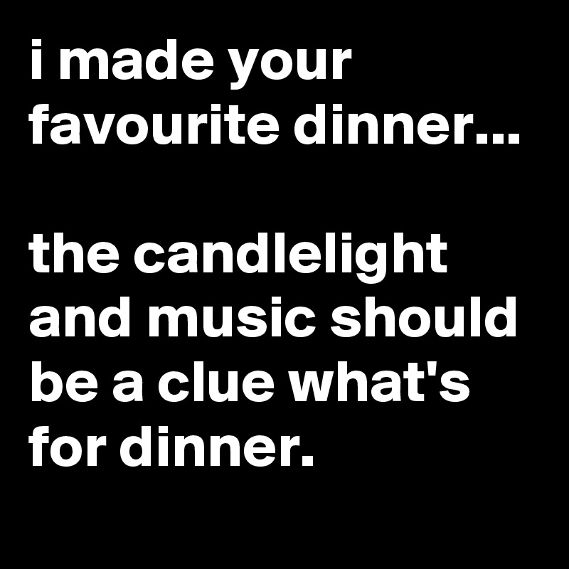 i made your favourite dinner...  the candlelight and music should be a clue what's for dinner.