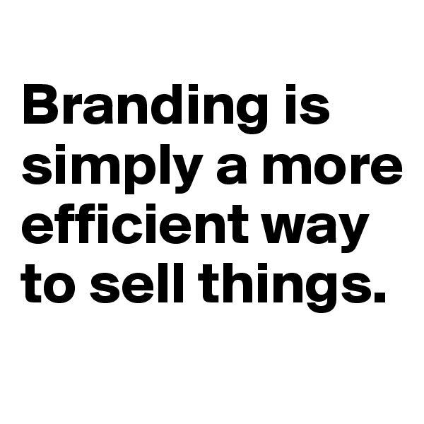 Branding is simply a more efficient way to sell things.