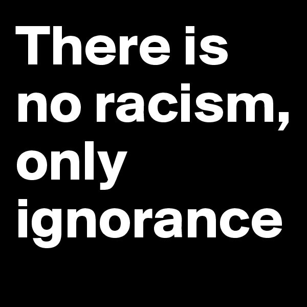 There is no racism, only ignorance
