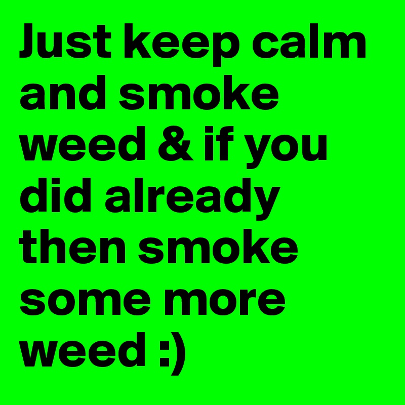Just Keep Calm And Smoke Weed If You Did Already Then Some More