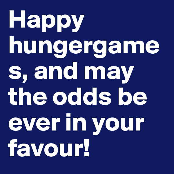 Happy hungergames, and may the odds be ever in your favour!