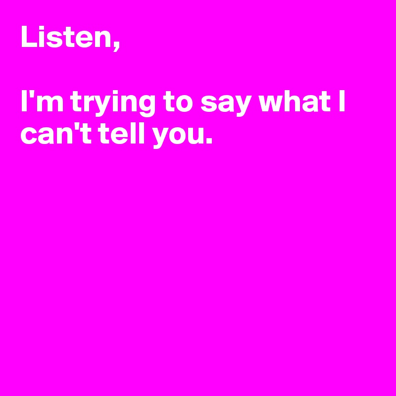 Listen,   I'm trying to say what I can't tell you.