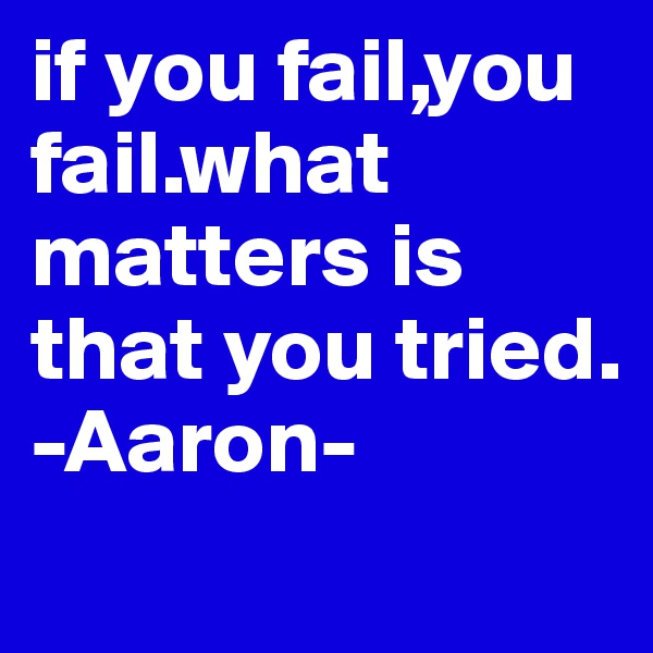 if you fail,you fail.what matters is  that you tried. -Aaron-