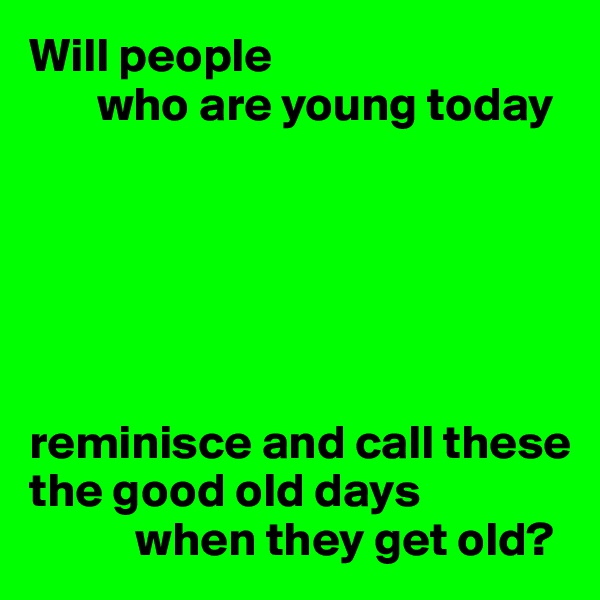 Will people        who are young today       reminisce and call these the good old days            when they get old?