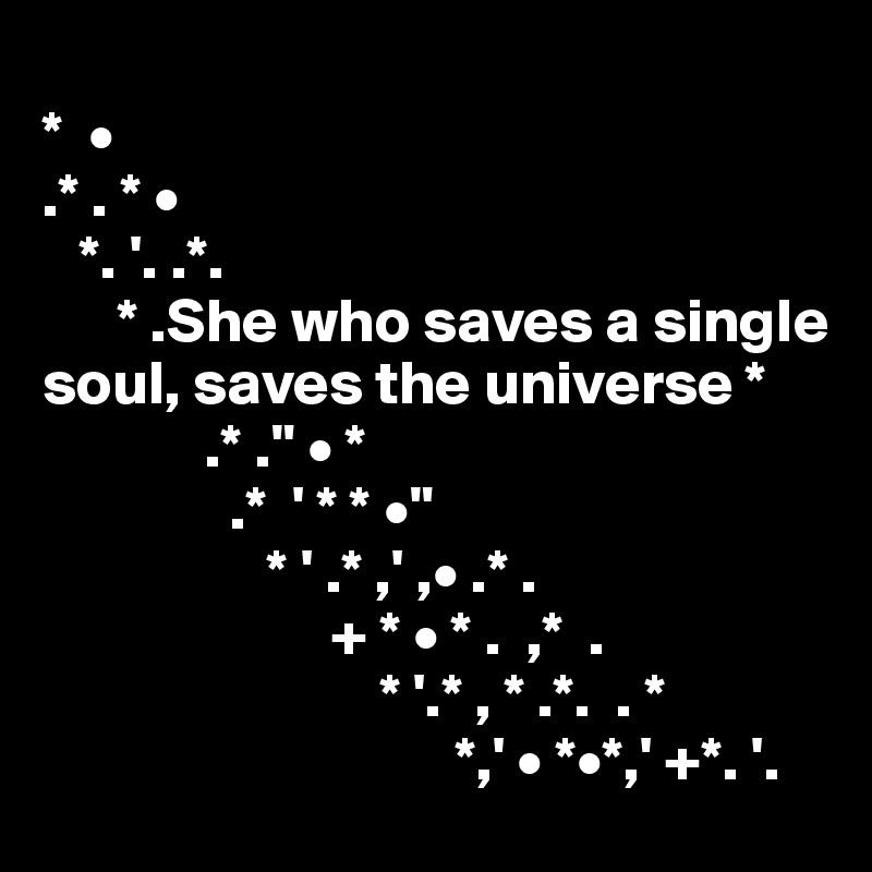 "*  •  .* . * •    *. '. .*.        * .She who saves a single soul, saves the universe *              .* ."" • *                .*  ' * * •""                    * ' .* ,' ,• .* .                        + * • * .  ,*  .                            * '.* , * .*.  . *                                  *,' • *•*,' +*. '."