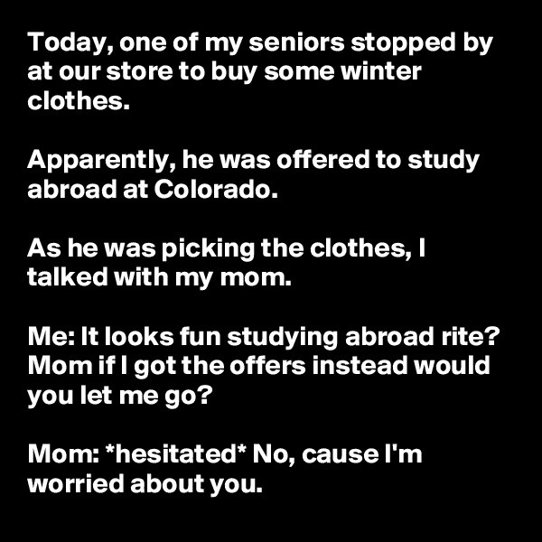 Today, one of my seniors stopped by at our store to buy some winter clothes.  Apparently, he was offered to study abroad at Colorado.  As he was picking the clothes, I talked with my mom.  Me: It looks fun studying abroad rite? Mom if I got the offers instead would you let me go?  Mom: *hesitated* No, cause I'm worried about you.