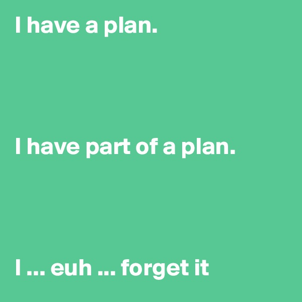 I have a plan.     I have part of a plan.     I ... euh ... forget it