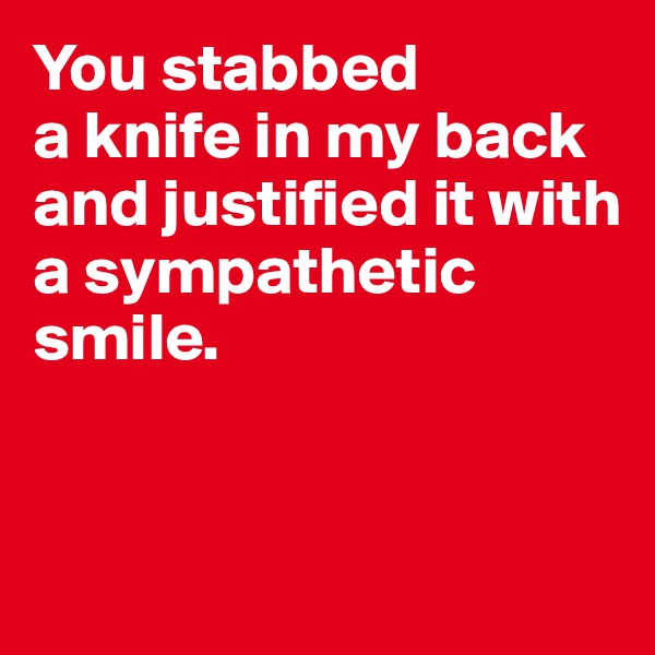 You stabbed  a knife in my back and justified it with a sympathetic smile.
