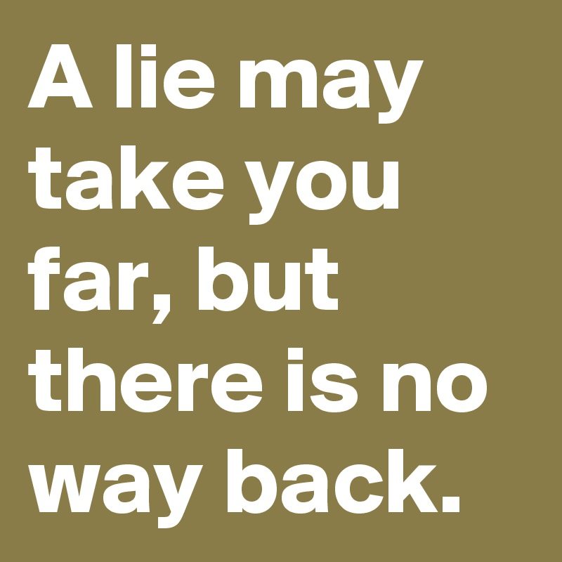 A lie may take you far, but there is no way back.