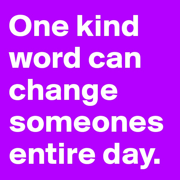 One kind word can change someones entire day.