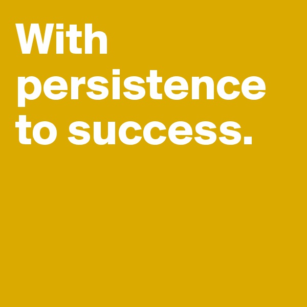 With persistence to success.