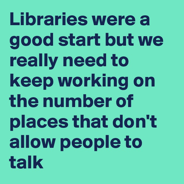 Libraries were a good start but we really need to keep working on the number of places that don't allow people to talk