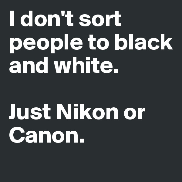 I don't sort people to black and white.   Just Nikon or Canon.