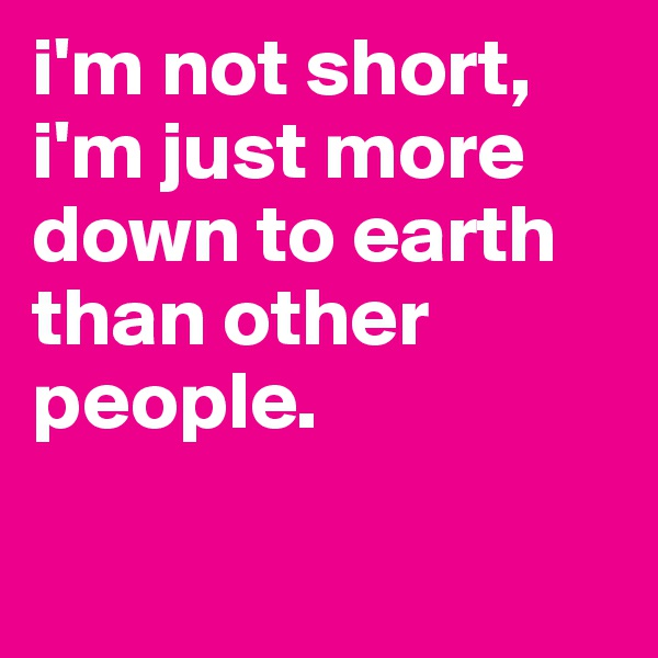i'm not short, i'm just more down to earth than other people.
