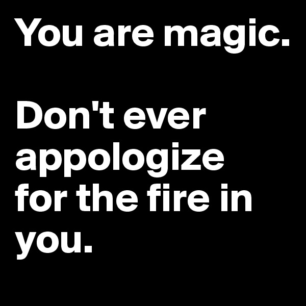 You are magic.  Don't ever appologize  for the fire in you.