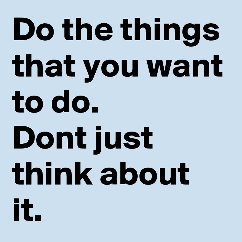 Do the things that you want to do.  Dont just think about it.