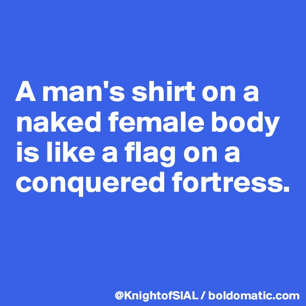 A man's shirt on a naked female body is like a flag on a conquered fortress.
