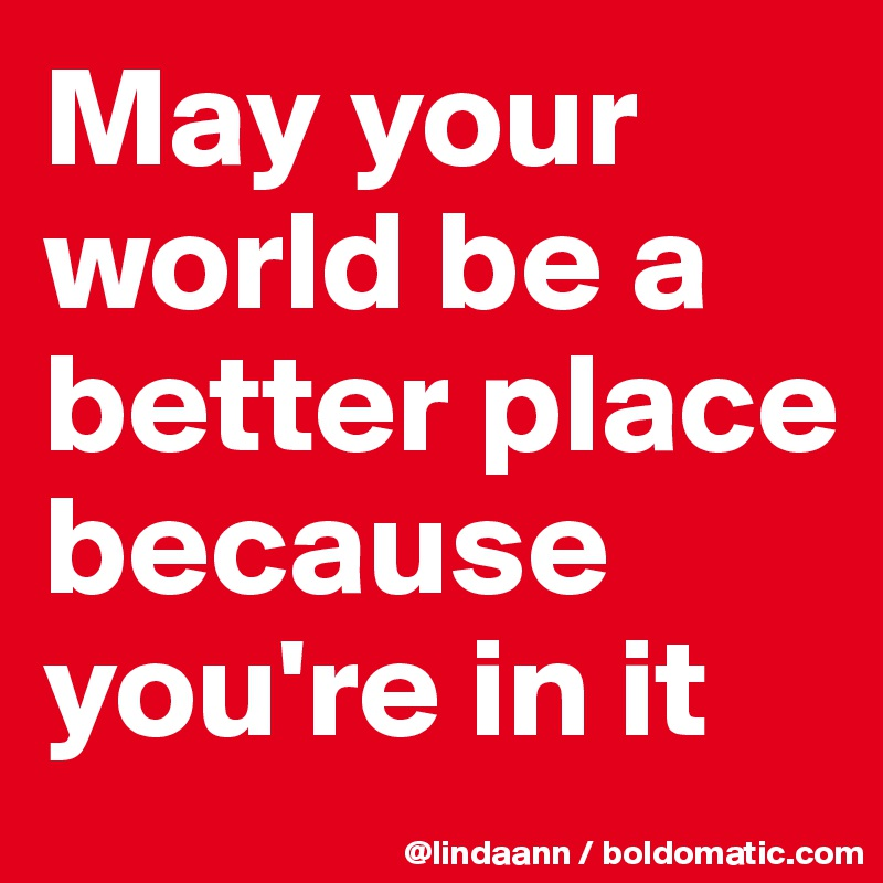 May your world be a better place because you're in it