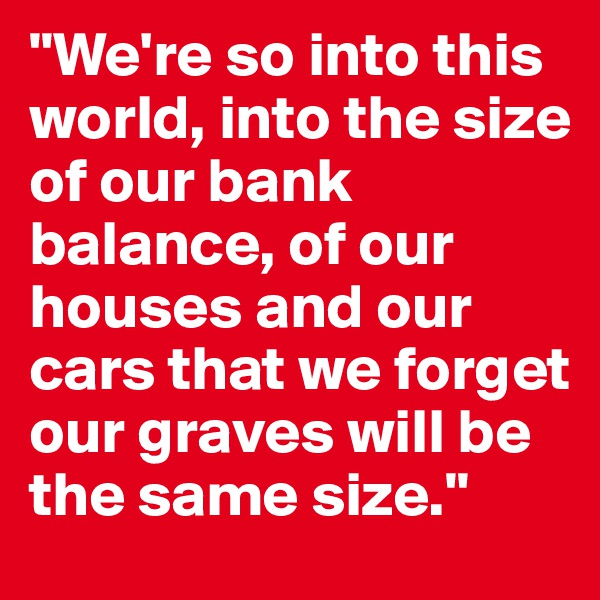 """""""We're so into this world, into the size of our bank balance, of our houses and our cars that we forget our graves will be the same size."""""""