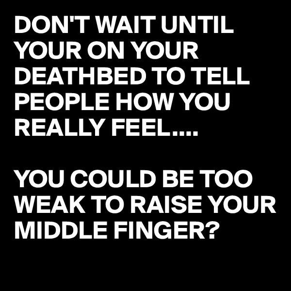 DON'T WAIT UNTIL YOUR ON YOUR DEATHBED TO TELL PEOPLE HOW YOU REALLY FEEL....  YOU COULD BE TOO WEAK TO RAISE YOUR MIDDLE FINGER?