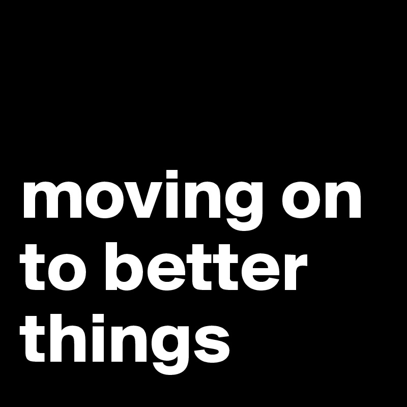 Image result for on to better things
