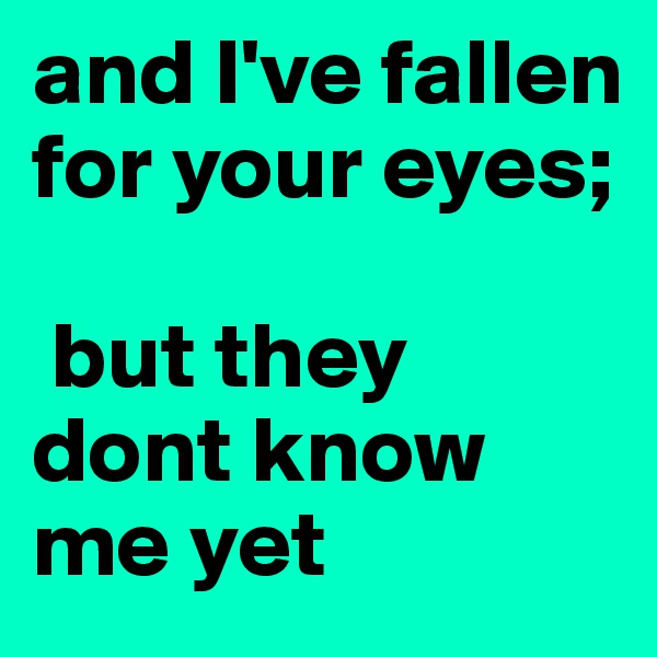 and I've fallen for your eyes;   but they dont know me yet