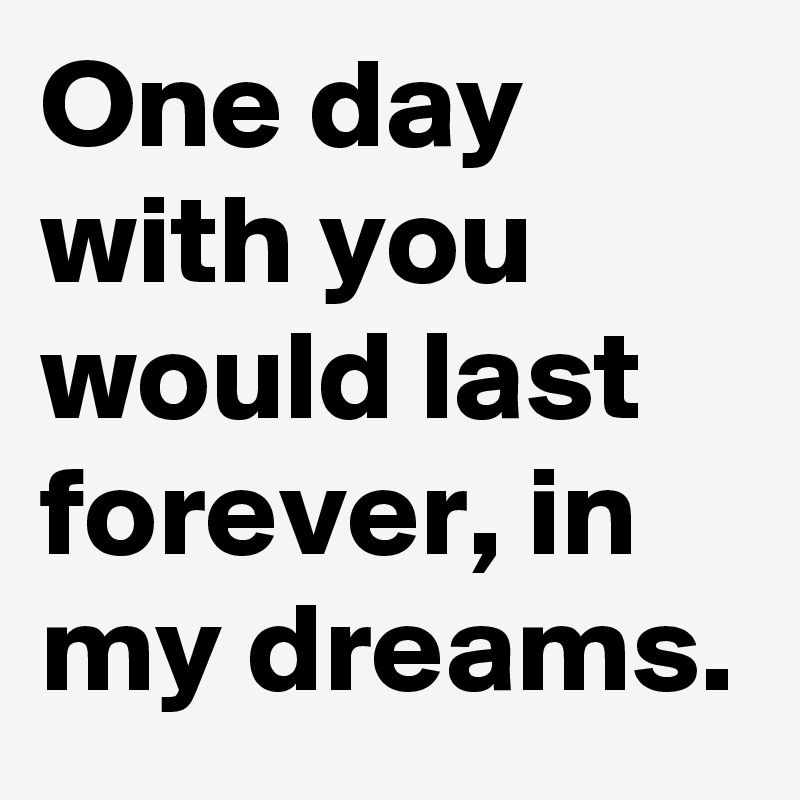 One day with you would last forever, in my dreams.