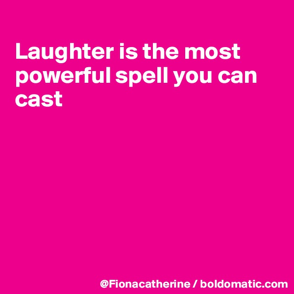 Laughter is the most powerful spell you can cast