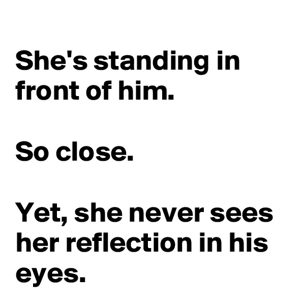 She's standing in front of him.  So close.  Yet, she never sees her reflection in his eyes.