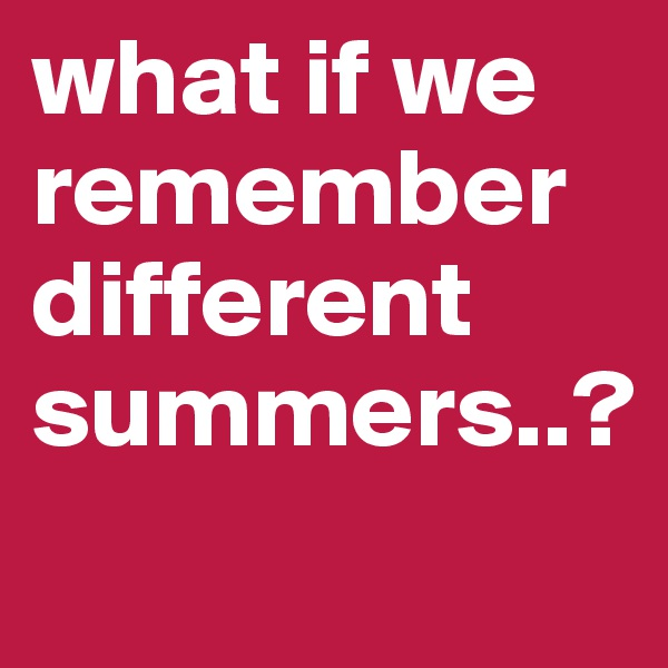 what if we remember different summers..?