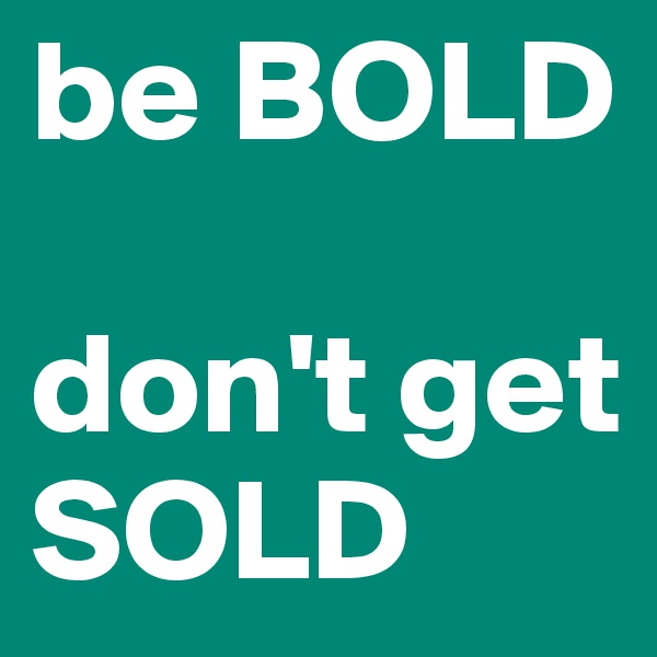 be BOLD  don't get SOLD