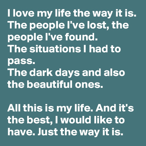 I love my life the way it is. The people I've lost, the people I've found. The situations I had to pass. The dark days and also the beautiful ones.  All this is my life. And it's the best, I would like to have. Just the way it is.