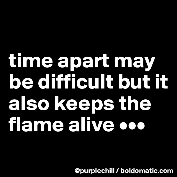 time apart may be difficult but it also keeps the flame alive •••