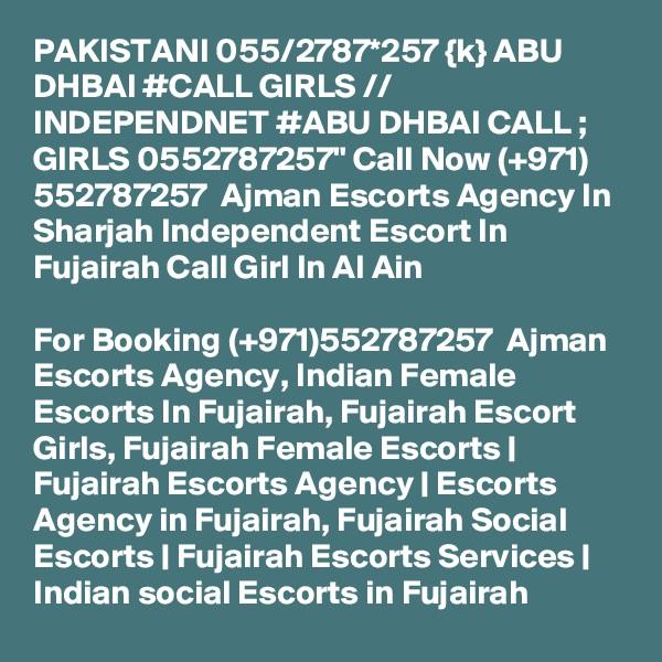 "PAKISTANI 055/2787*257 {k} ABU DHBAI #CALL GIRLS // INDEPENDNET #ABU DHBAI CALL ; GIRLS 0552787257"" Call Now (+971) 552787257  Ajman Escorts Agency In Sharjah Independent Escort In Fujairah Call Girl In Al Ain  For Booking (+971)552787257  Ajman Escorts Agency, Indian Female Escorts In Fujairah, Fujairah Escort Girls, Fujairah Female Escorts | Fujairah Escorts Agency | Escorts Agency in Fujairah, Fujairah Social Escorts | Fujairah Escorts Services | Indian social Escorts in Fujairah"