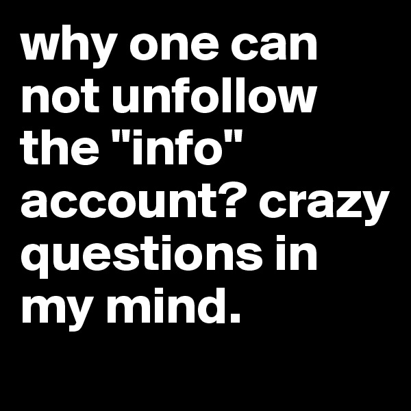 """why one can not unfollow the """"info"""" account? crazy questions in my mind."""