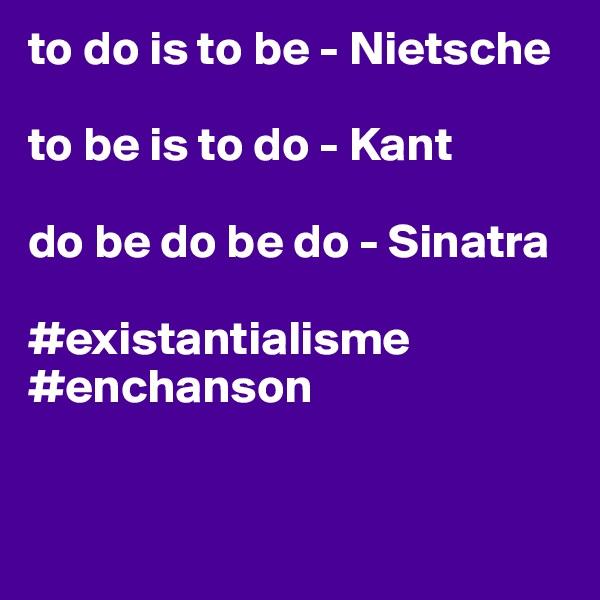 to do is to be - Nietsche  to be is to do - Kant  do be do be do - Sinatra  #existantialisme #enchanson