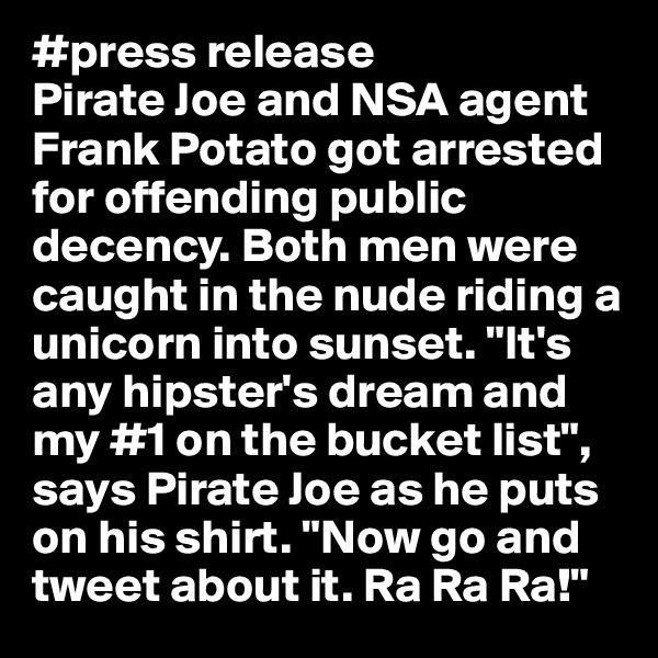 """#press release Pirate Joe and NSA agent Frank Potato got arrested for offending public decency. Both men were caught in the nude riding a unicorn into sunset. """"It's any hipster's dream and my #1 on the bucket list"""", says Pirate Joe as he puts on his shirt. """"Now go and tweet about it. Ra Ra Ra!"""""""