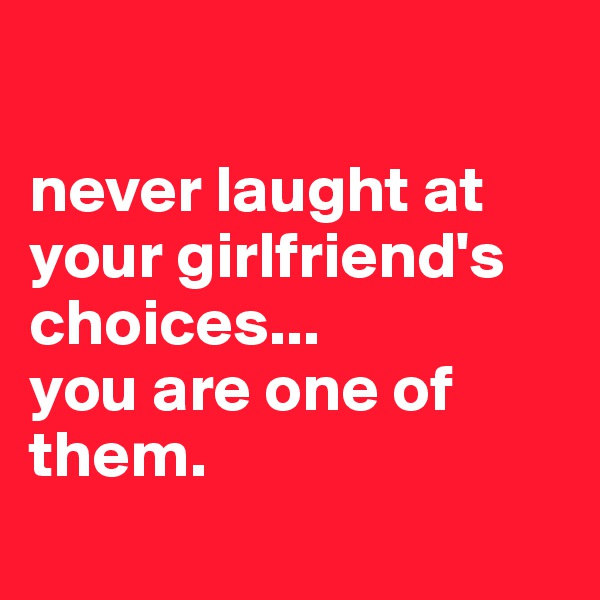 never laught at your girlfriend's choices... you are one of them.