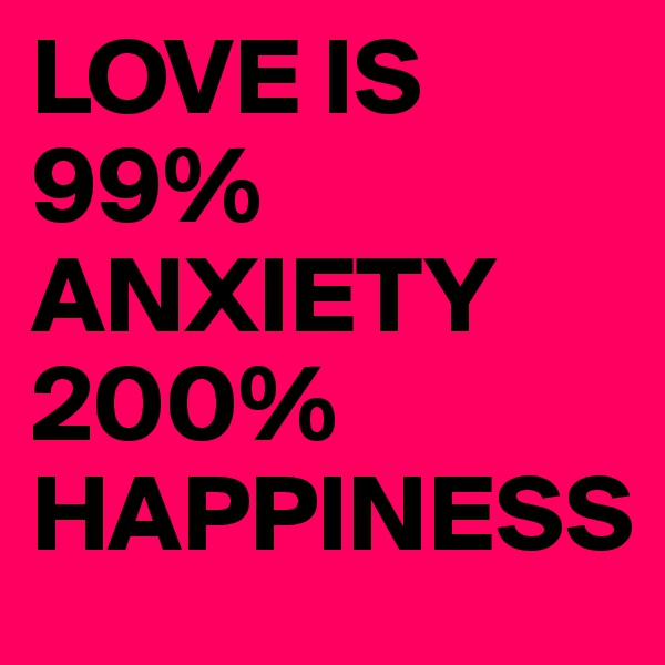 LOVE IS 99% ANXIETY 200% HAPPINESS