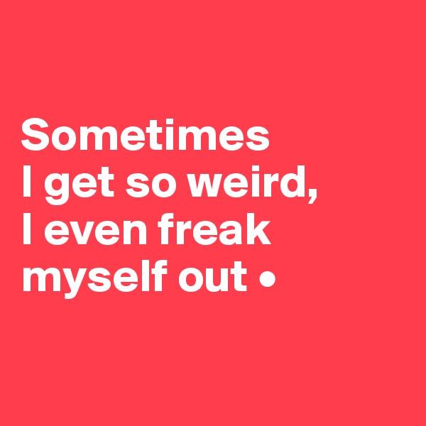 Sometimes I get so weird, I even freak myself out •