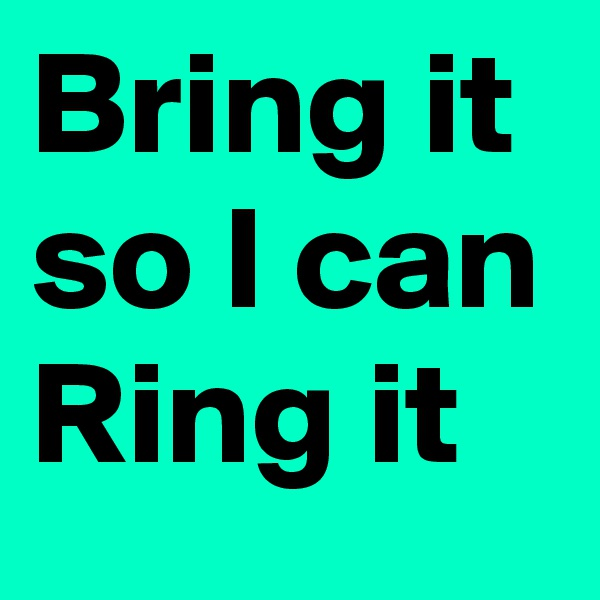 Bring it so I can Ring it