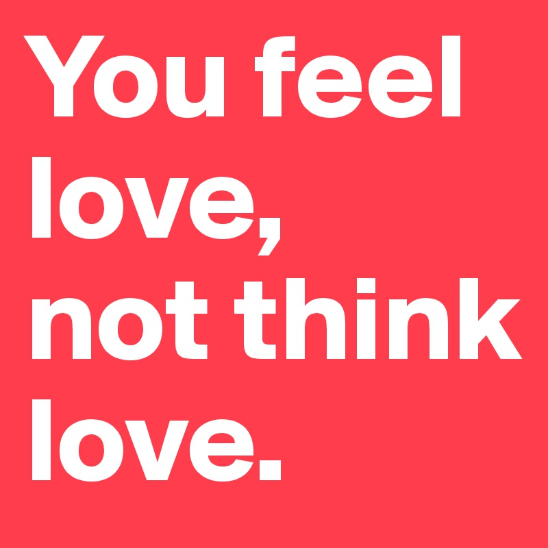You feel love, not think love.