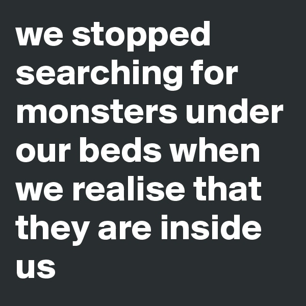 we stopped searching for monsters under our beds when we realise that they are inside us