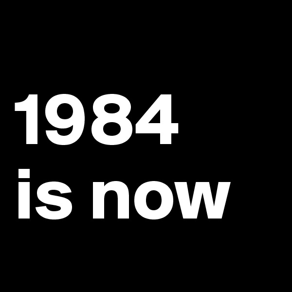 1984  is now