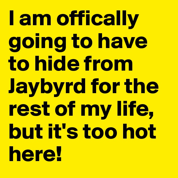 I am offically going to have to hide from Jaybyrd for the rest of my life, but it's too hot here!