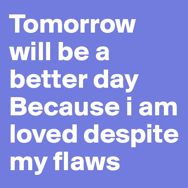Tomorrow will be a better day Because i am loved despite my flaws