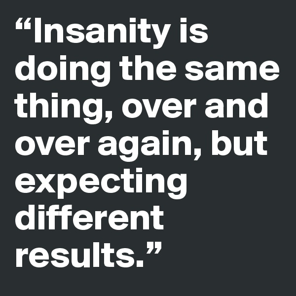 """""""Insanity is doing the same thing, over and over again, but expecting different results."""""""